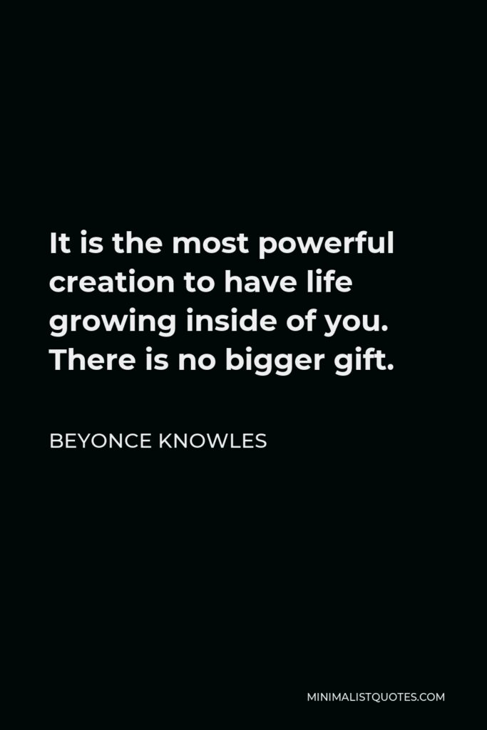 Beyonce Knowles Quote - It is the most powerful creation to have life growing inside of you. There is no bigger gift.