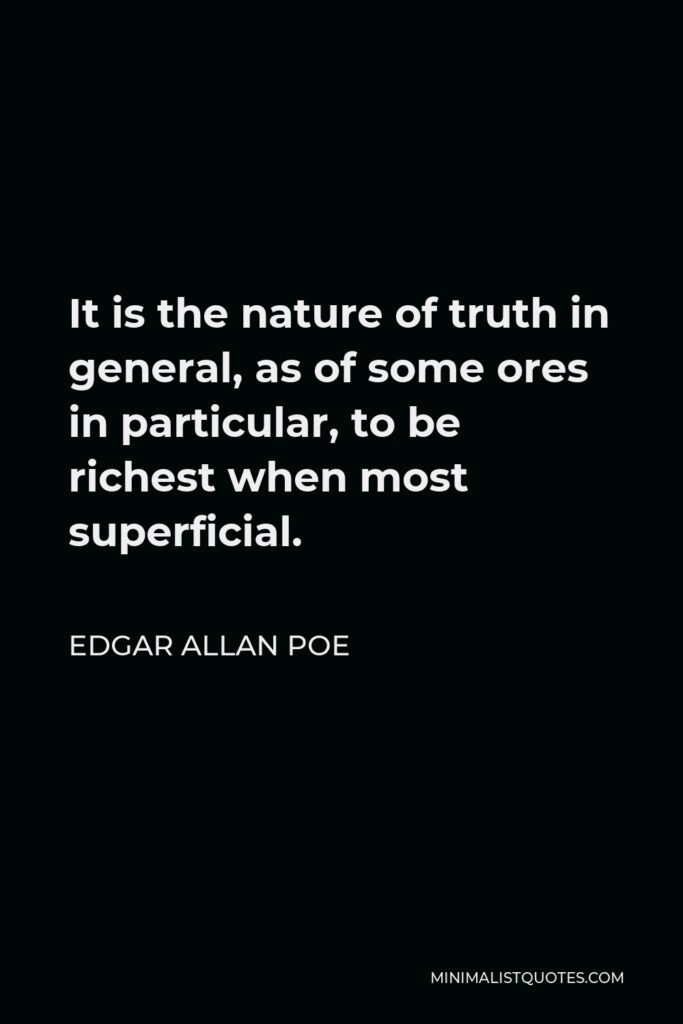 Edgar Allan Poe Quote - It is the nature of truth in general, as of some ores in particular, to be richest when most superficial.