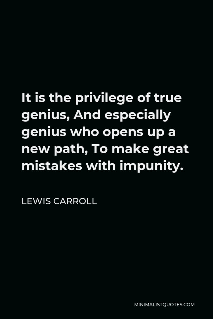 Lewis Carroll Quote - It is the privilege of true genius, And especially genius who opens up a new path, To make great mistakes with impunity.
