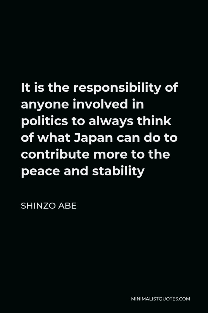 Shinzo Abe Quote - It is the responsibility of anyone involved in politics to always think of what Japan can do to contribute more to the peace and stability