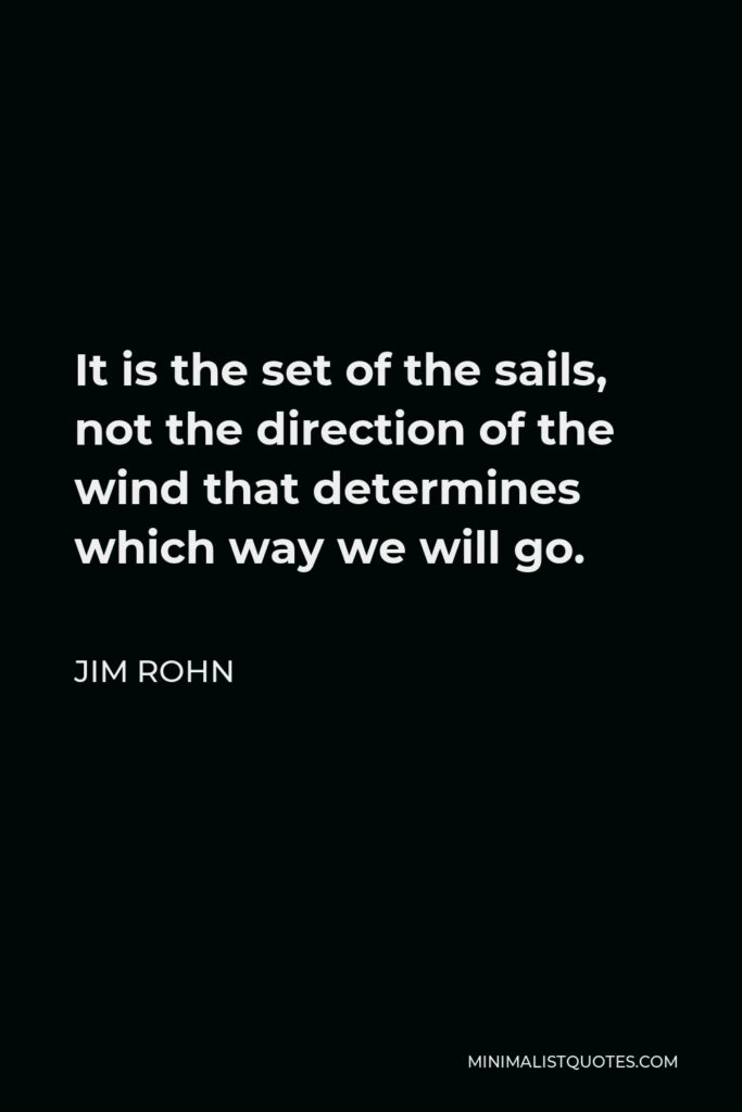 Jim Rohn Quote - It is the set of the sails, not the direction of the wind that determines which way we will go.