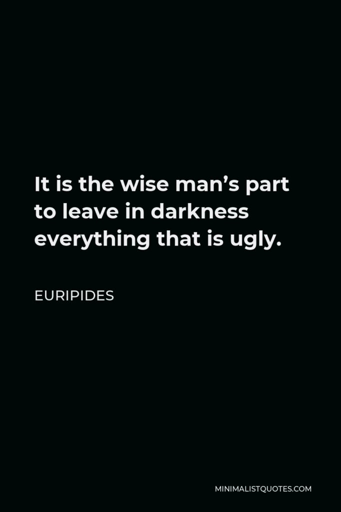 Euripides Quote - It is the wise man's part to leave in darkness everything that is ugly.