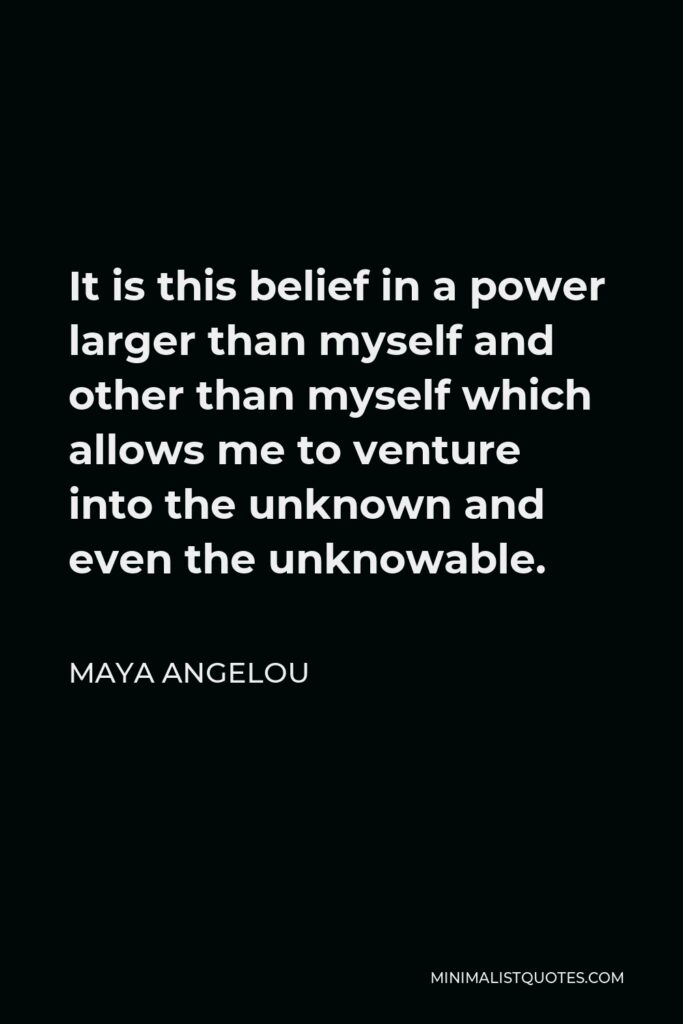 Maya Angelou Quote - It is this belief in a power larger than myself and other than myself which allows me to venture into the unknown and even the unknowable.