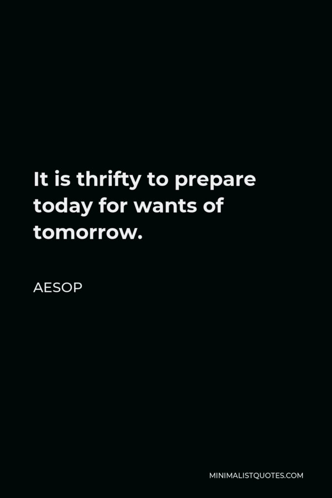 Aesop Quote - It is thrifty to prepare today for wants of tomorrow.