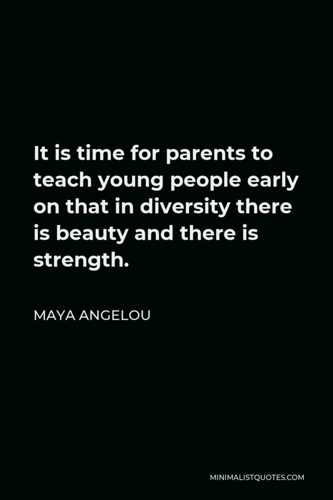 Maya Angelou Quote - It is time for parents to teach young people early on that in diversity there is beauty and there is strength.