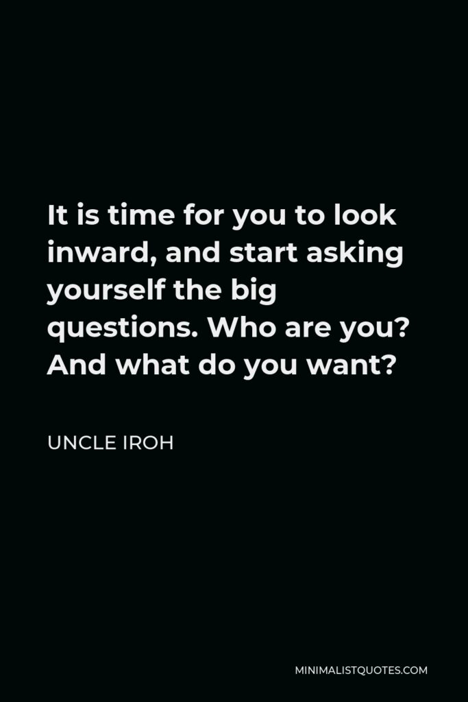 Uncle Iroh Quote - It is time for you to look inward, and start asking yourself the big questions. Who are you? And what do you want?