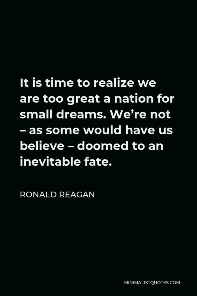 Ronald Reagan Quote - It is time to realize we are too great a nation for small dreams. We're not – as some would have us believe – doomed to an inevitable fate.