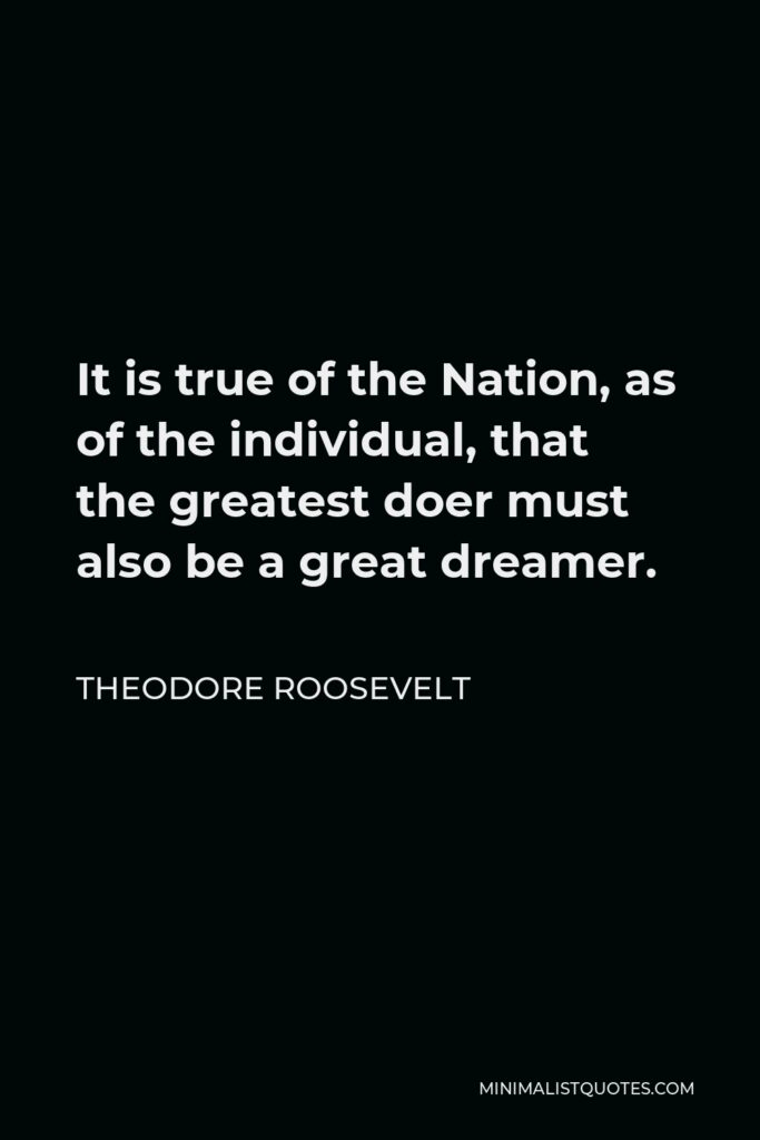 Theodore Roosevelt Quote - It is true of the Nation, as of the individual, that the greatest doer must also be a great dreamer.