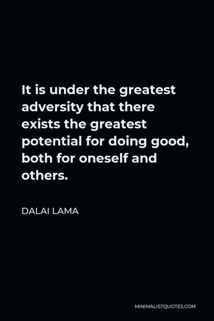 Dalai Lama Quote - It is under the greatest adversity that there exists the greatest potential for doing good, both for oneself and others.