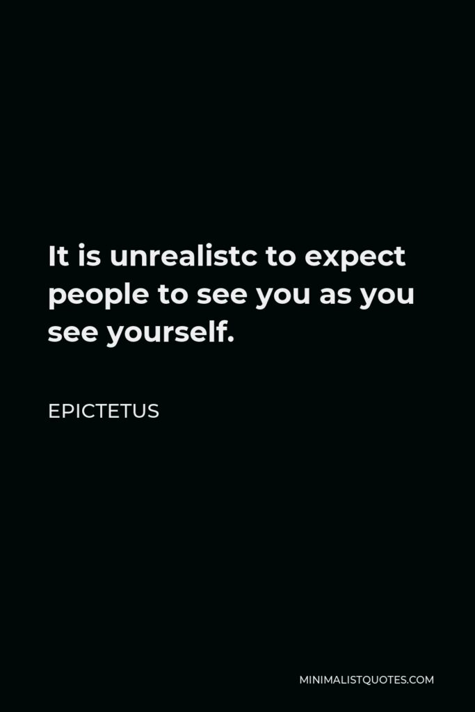 Epictetus Quote - It is unrealistc to expect people to see you as you see yourself.