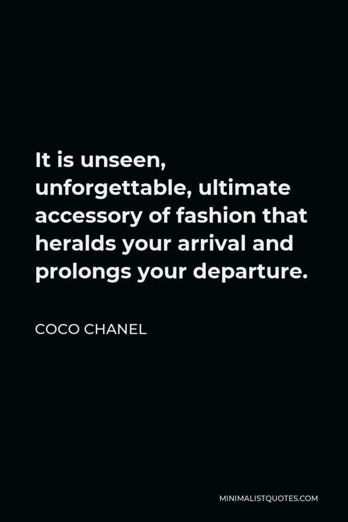 Coco Chanel Quote - It is unseen, unforgettable, ultimate accessory of fashion that heralds your arrival and prolongs your departure.