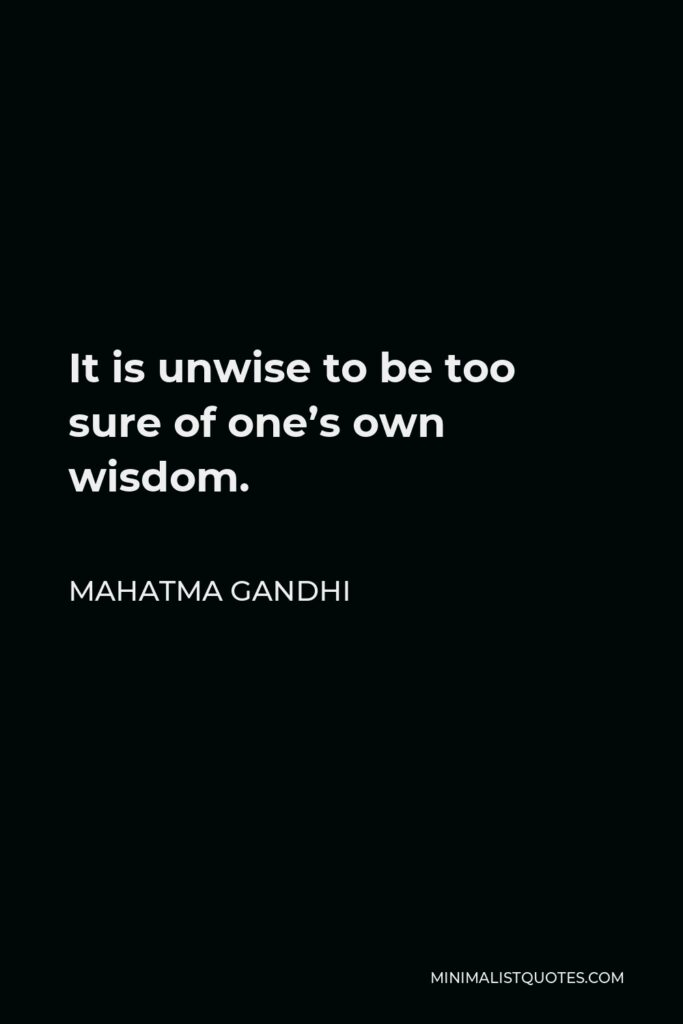 Mahatma Gandhi Quote - It is unwise to be too sure of one's own wisdom.