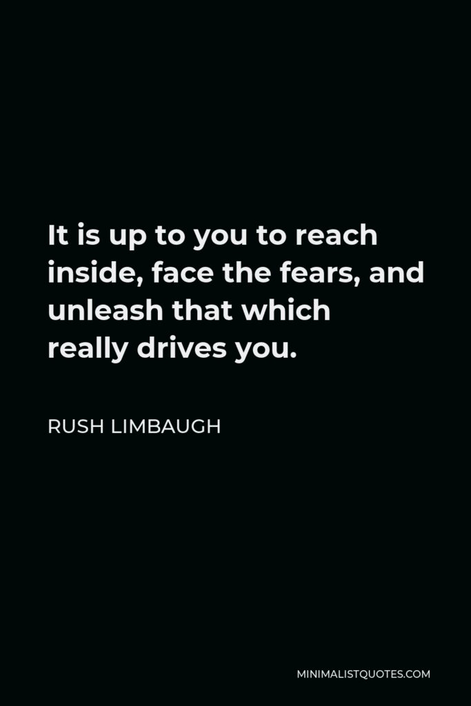 Rush Limbaugh Quote - It is up to you to reach inside, face the fears, and unleash that which really drives you.