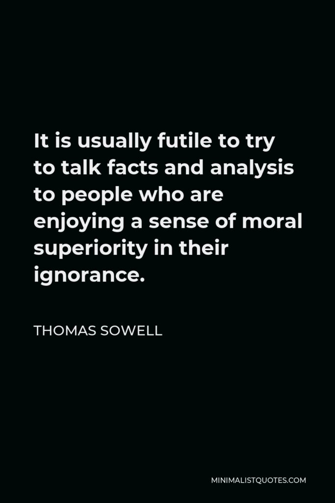 Thomas Sowell Quote - It is usually futile to try to talk facts and analysis to people who are enjoying a sense of moral superiority in their ignorance.