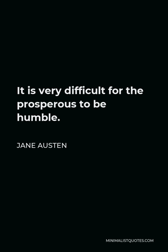 Jane Austen Quote - It is very difficult for the prosperous to be humble.