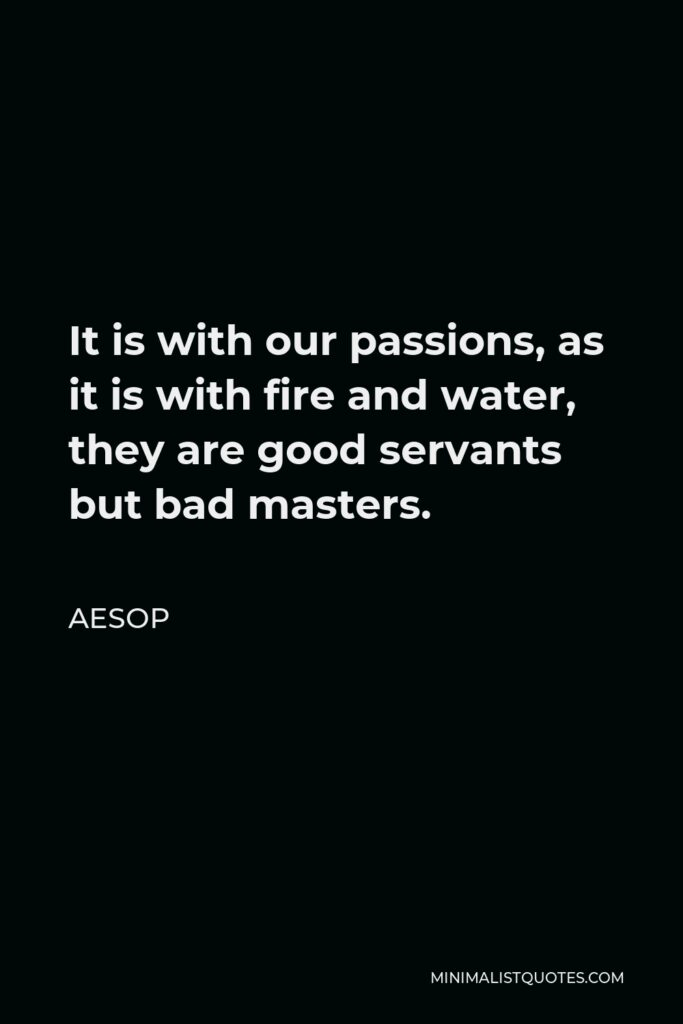 Aesop Quote - It is with our passions, as it is with fire and water, they are good servants but bad masters.