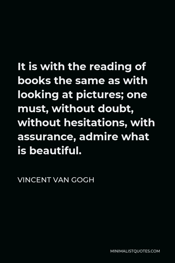 Vincent Van Gogh Quote - It is with the reading of books the same as with looking at pictures; one must, without doubt, without hesitations, with assurance, admire what is beautiful.