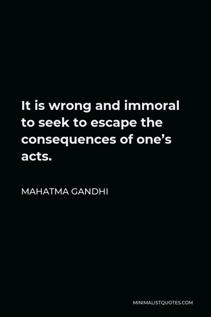 Mahatma Gandhi Quote - It is wrong and immoral to seek to escape the consequences of one's acts.