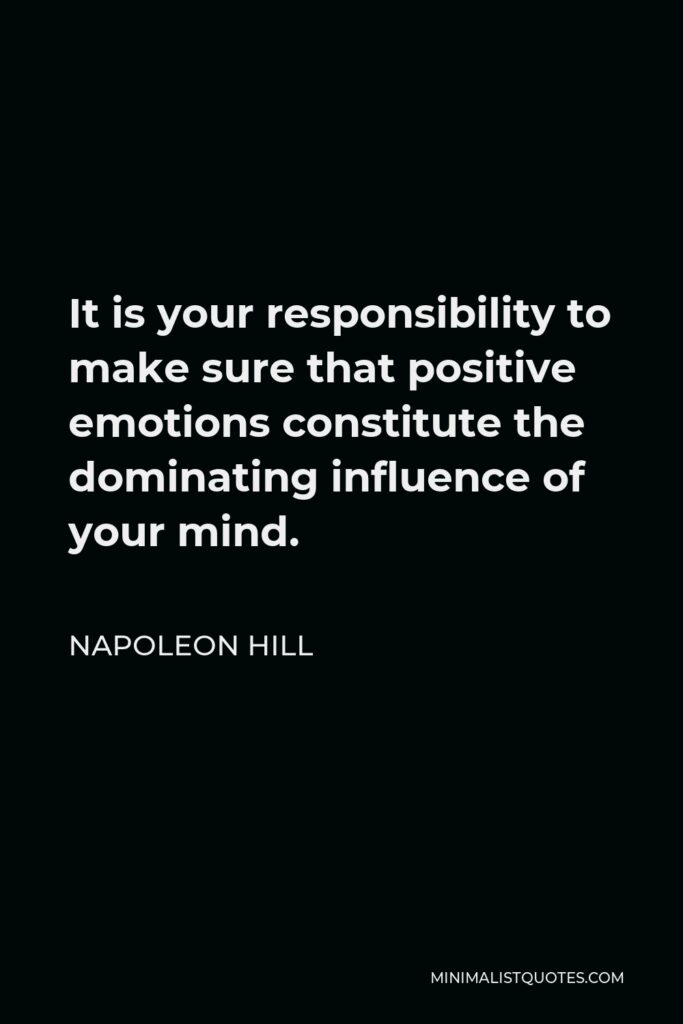 Napoleon Hill Quote - It is your responsibility to make sure that positive emotions constitute the dominating influence of your mind.