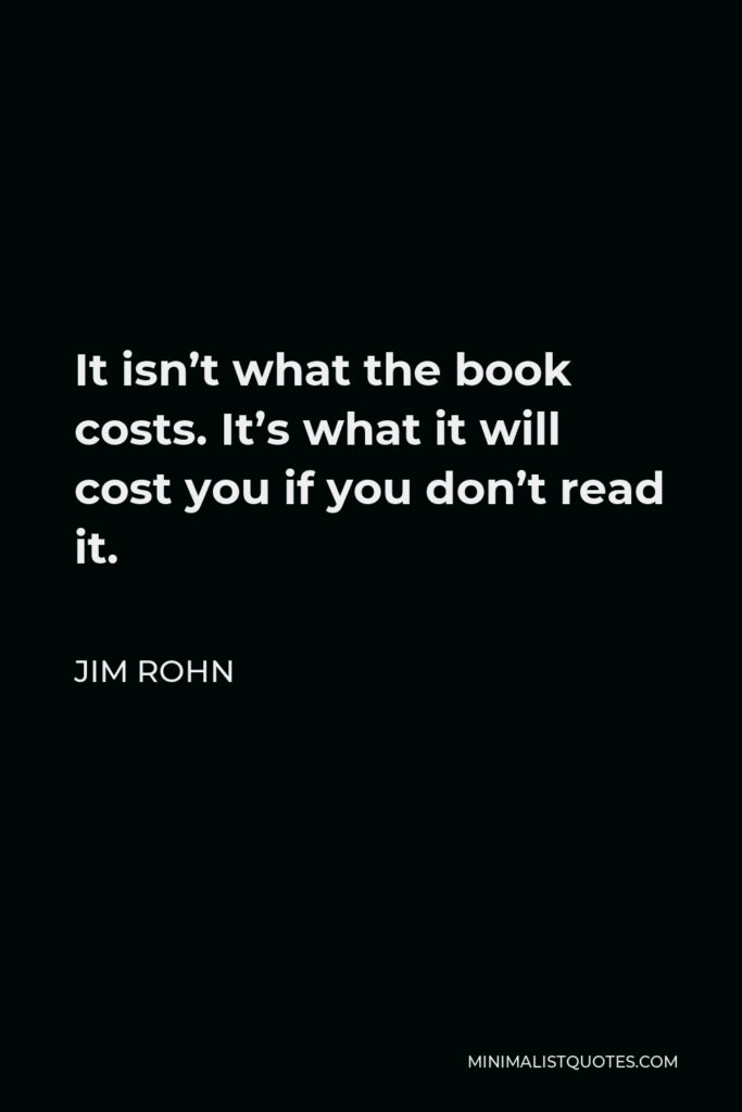 Jim Rohn Quote - It isn't what the book costs. It's what it will cost you if you don't read it.