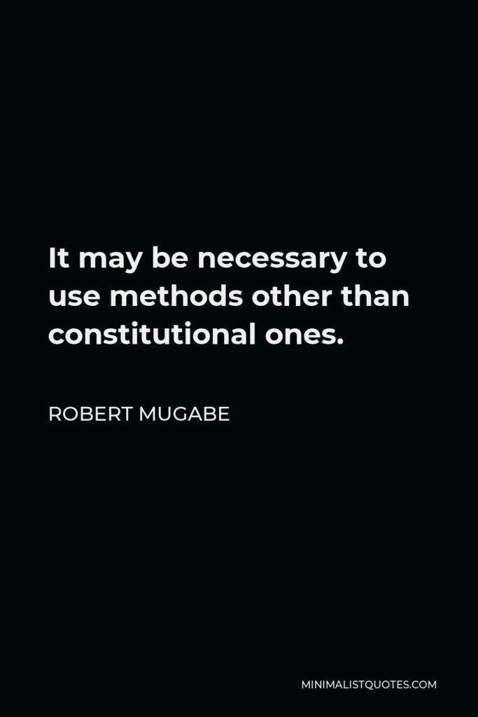 Robert Mugabe Quote - It may be necessary to use methods other than constitutional ones.