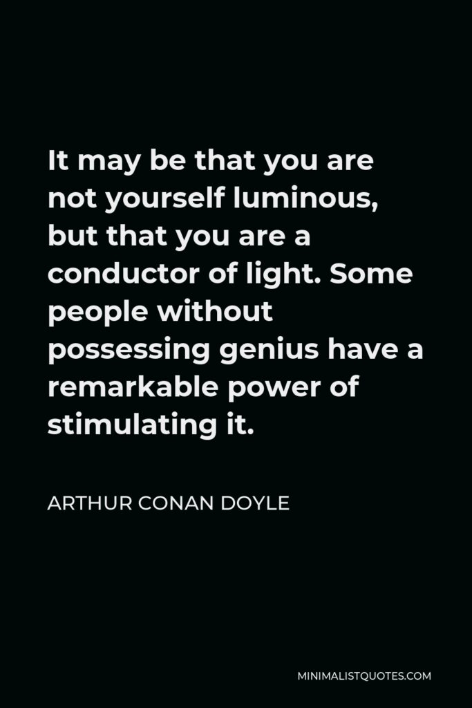 Arthur Conan Doyle Quote - It may be that you are not yourself luminous, but that you are a conductor of light. Some people without possessing genius have a remarkable power of stimulating it.
