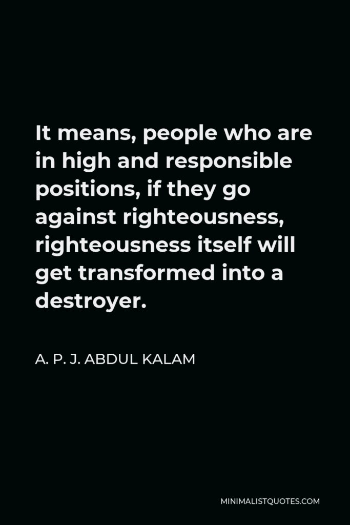 A. P. J. Abdul Kalam Quote - It means, people who are in high and responsible positions, if they go against righteousness, righteousness itself will get transformed into a destroyer.