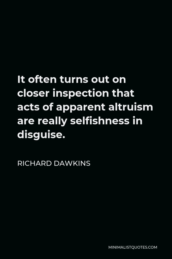 Richard Dawkins Quote - It often turns out on closer inspection that acts of apparent altruism are really selfishness in disguise.