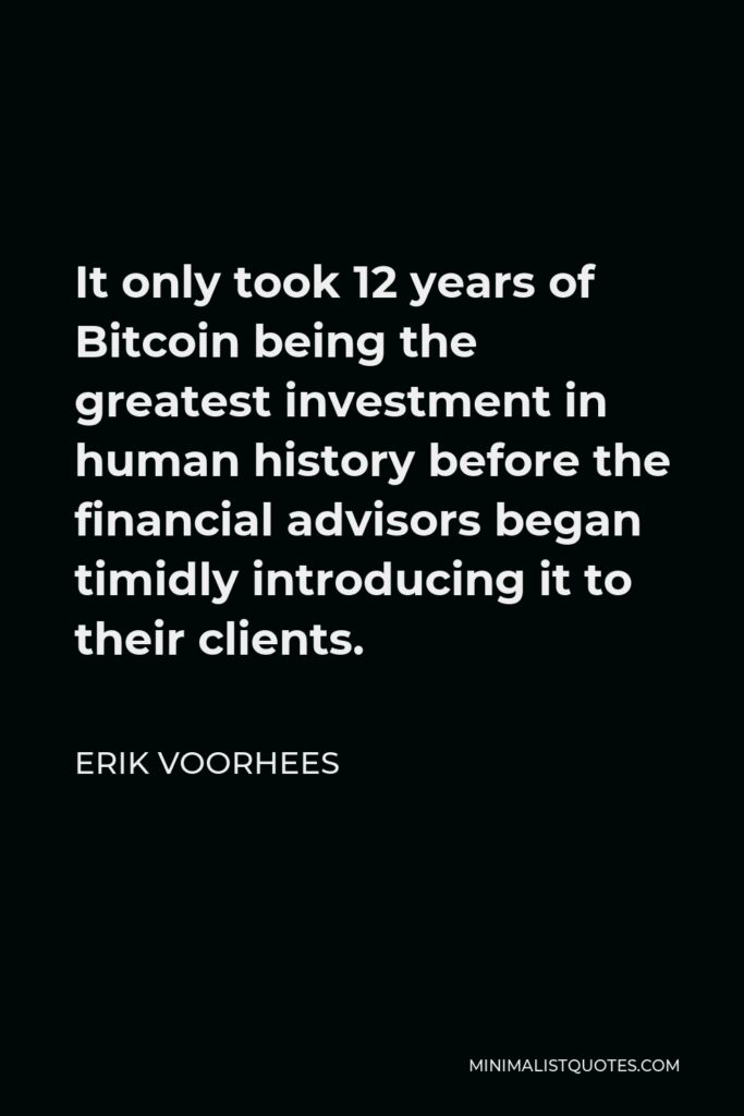 Erik Voorhees Quote - It only took 12 years of Bitcoin being the greatest investment in human history before the financial advisors began timidly introducing it to their clients.