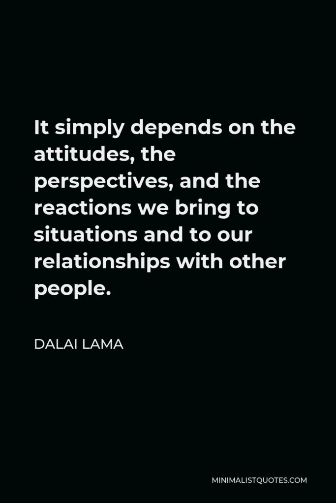 Dalai Lama Quote - It simply depends on the attitudes, the perspectives, and the reactions we bring to situations and to our relationships with other people.