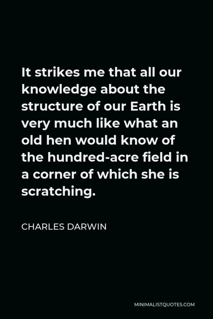 Charles Darwin Quote - It strikes me that all our knowledge about the structure of our Earth is very much like what an old hen would know of the hundred-acre field in a corner of which she is scratching.
