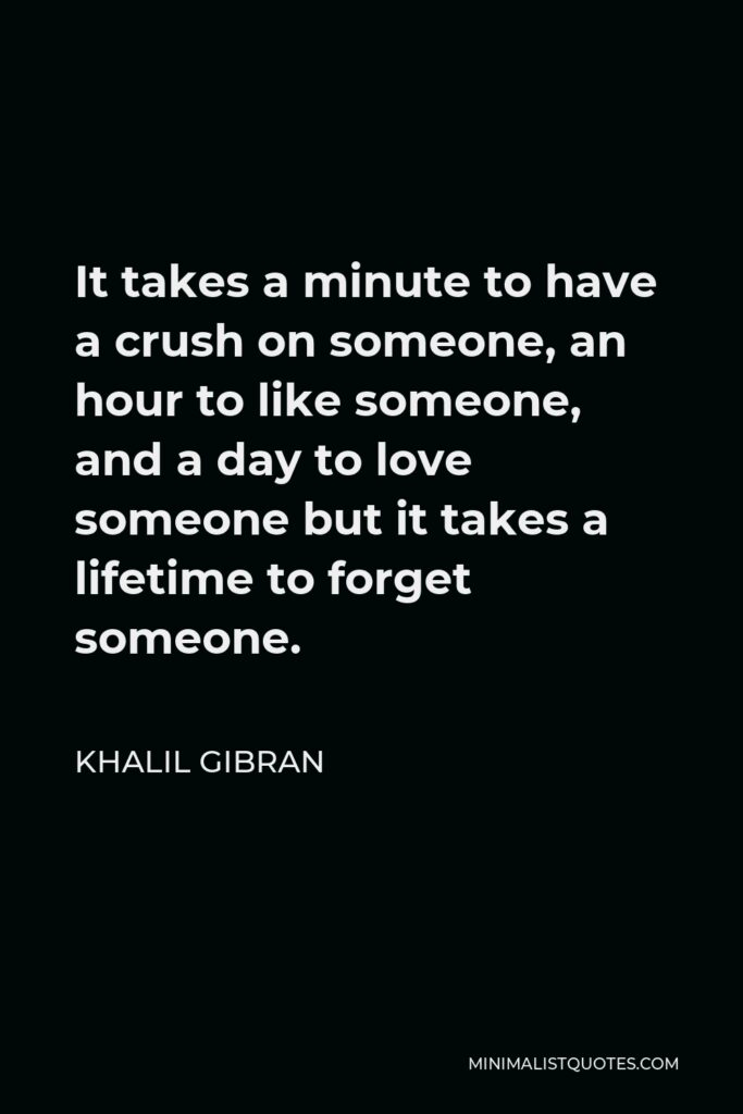 Khalil Gibran Quote - It takes a minute to have a crush on someone, an hour to like someone, and a day to love someone but it takes a lifetime to forget someone.