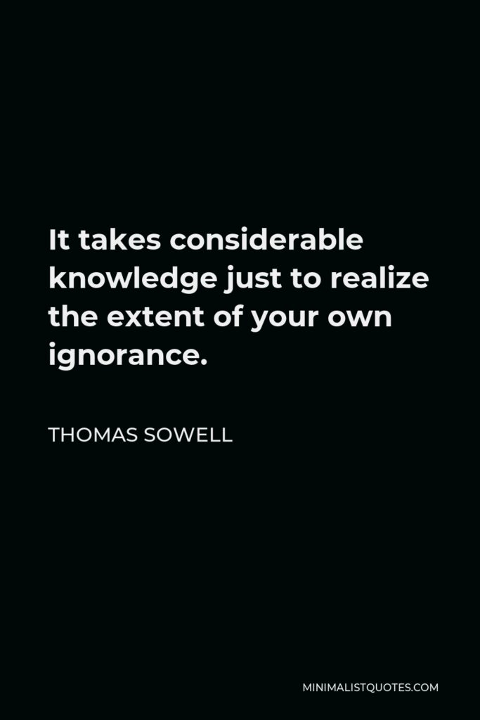 Thomas Sowell Quote - It takes considerable knowledge just to realize the extent of your own ignorance.