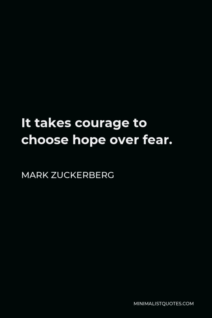 Mark Zuckerberg Quote - It takes courage to choose hope over fear.