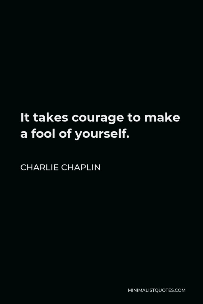 Charlie Chaplin Quote - It takes courage to make a fool of yourself.
