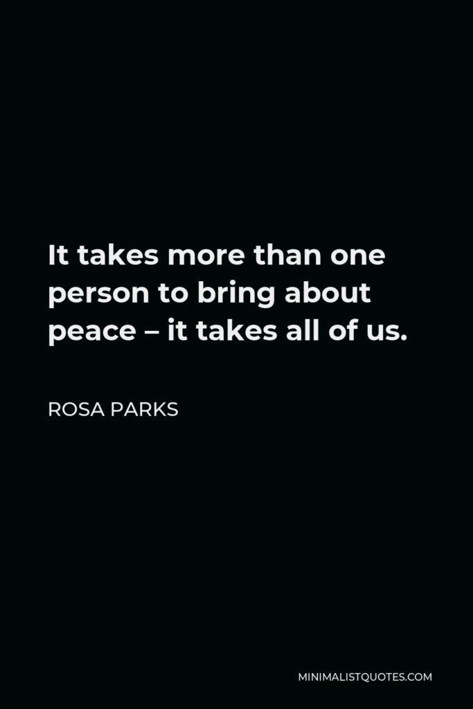 Rosa Parks Quote - It takes more than one person to bring about peace – it takes all of us.