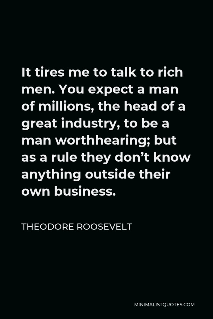 Theodore Roosevelt Quote - It tires me to talk to rich men. You expect a man of millions, the head of a great industry, to be a man worthhearing; but as a rule they don't know anything outside their own business.