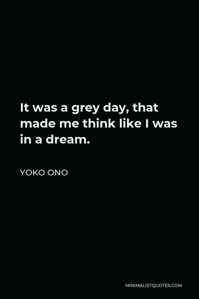 Yoko Ono Quote - It was a grey day, that made me think like I was in a dream.