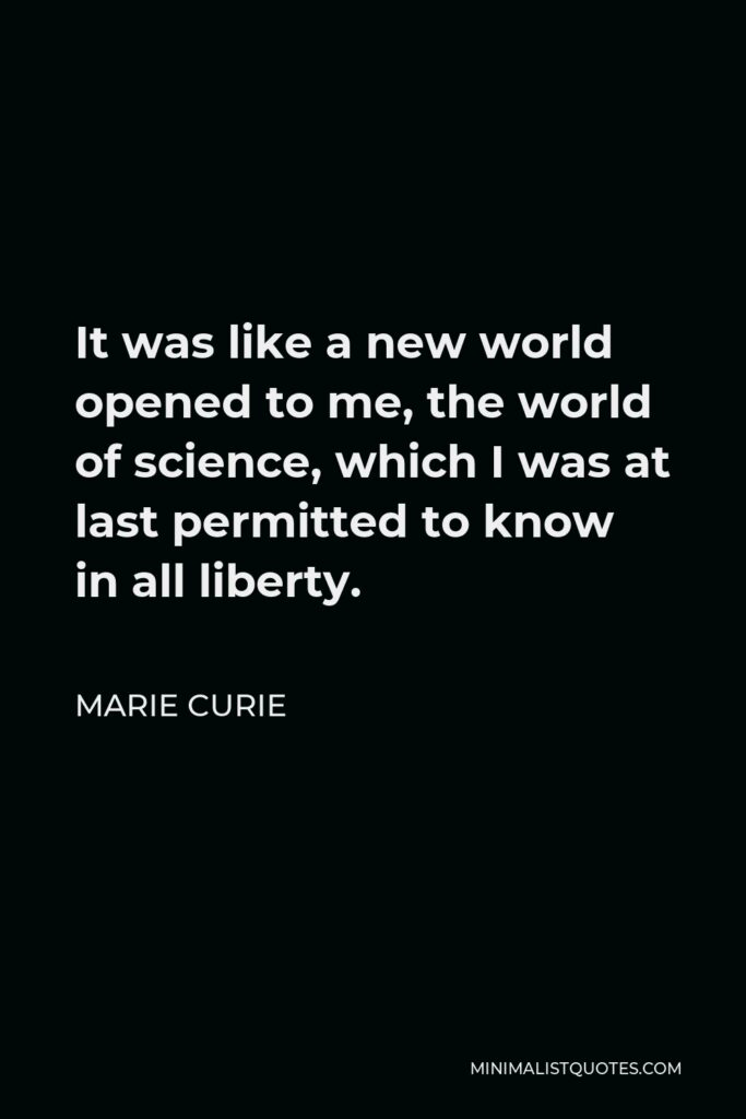 Marie Curie Quote - It was like a new world opened to me, the world of science, which I was at last permitted to know in all liberty.