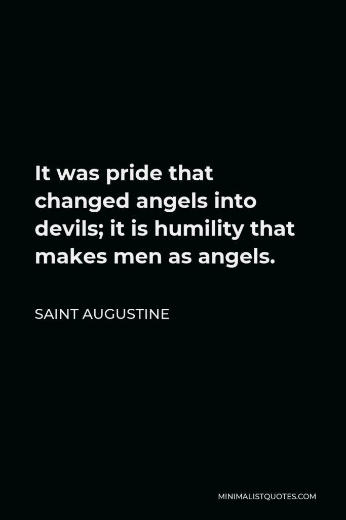 Saint Augustine Quote - It was pride that changed angels into devils; it is humility that makes men as angels.