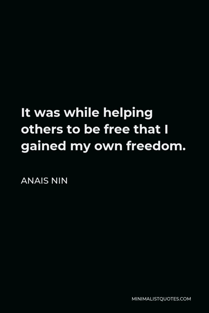 Anais Nin Quote - It was while helping others to be free that I gained my own freedom.
