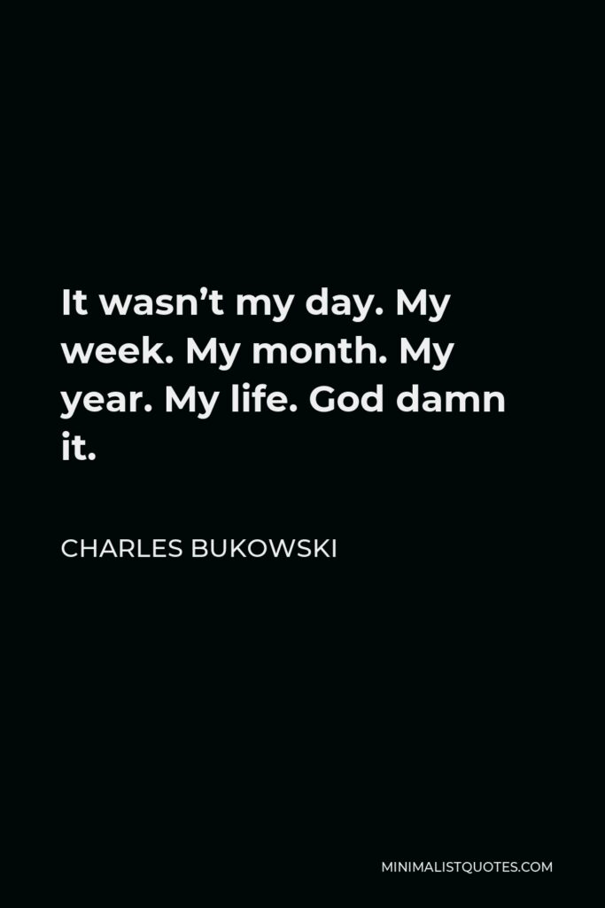 Charles Bukowski Quote - It wasn't my day. My week. My month. My year. My life. God damn it.