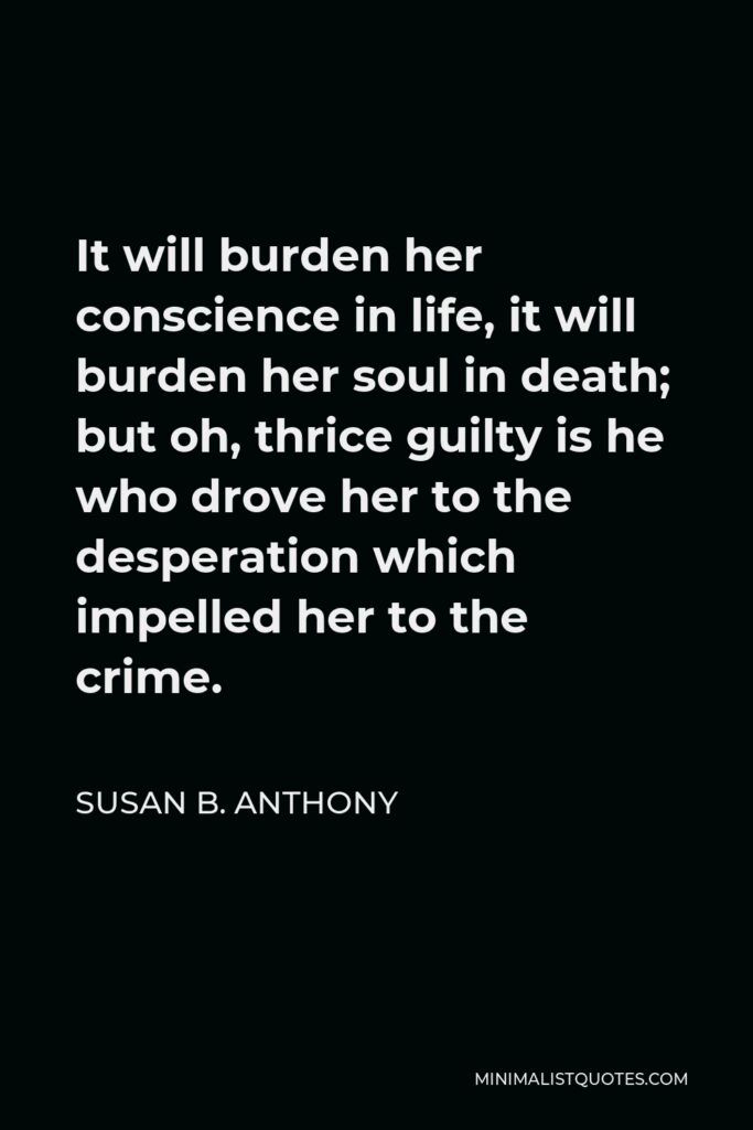 Susan B. Anthony Quote - It will burden her conscience in life, it will burden her soul in death; but oh, thrice guilty is he who drove her to the desperation which impelled her to the crime.