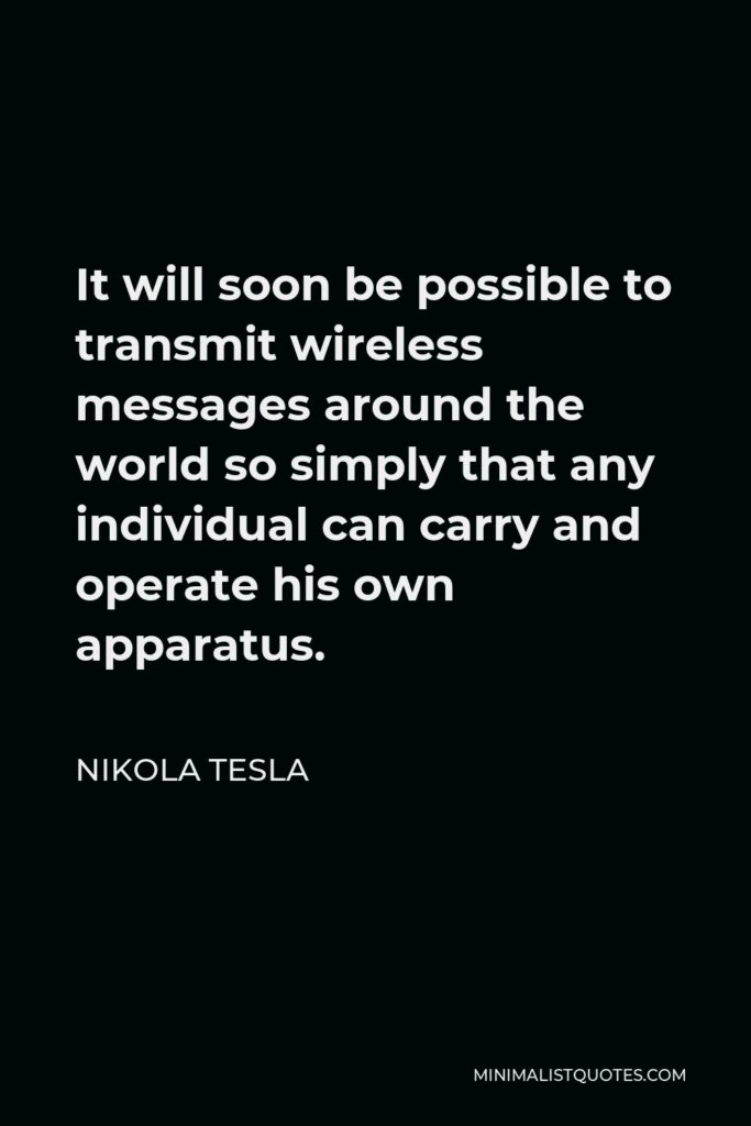 Nikola Tesla Quote - It will soon be possible to transmit wireless messages around the world so simply that any individual can carry and operate his own apparatus.