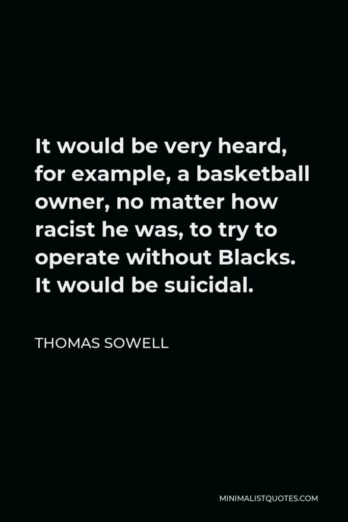 Thomas Sowell Quote - It would be very heard, for example, a basketball owner, no matter how racist he was, to try to operate without Blacks. It would be suicidal.