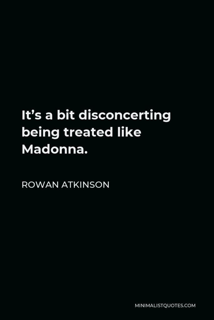Rowan Atkinson Quote - It's a bit disconcerting being treated like Madonna.