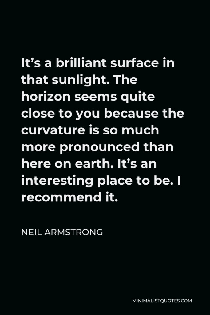 Neil Armstrong Quote - It's a brilliant surface in that sunlight. The horizon seems quite close to you because the curvature is so much more pronounced than here on earth. It's an interesting place to be. I recommend it.