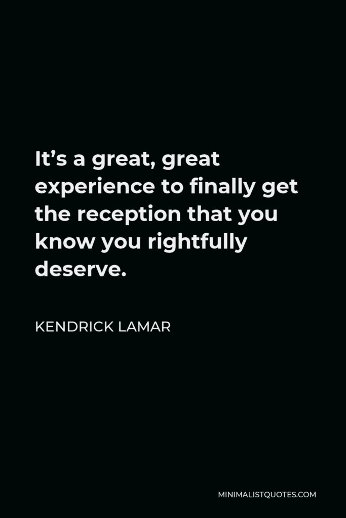 Kendrick Lamar Quote - It's a great, great experience to finally get the reception that you know you rightfully deserve.