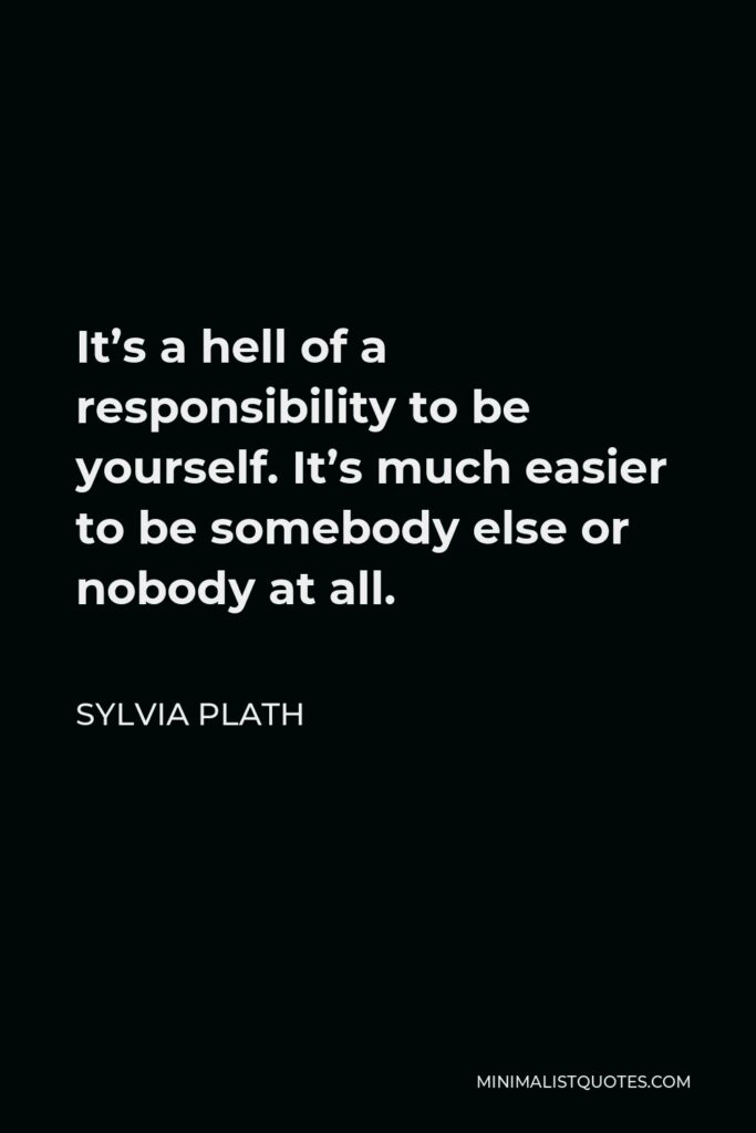 Sylvia Plath Quote - It's a hell of a responsibility to be yourself. It's much easier to be somebody else or nobody at all.