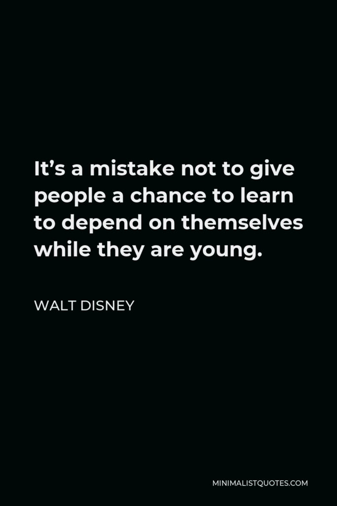 Walt Disney Quote - It's a mistake not to give people a chance to learn to depend on themselves while they are young.